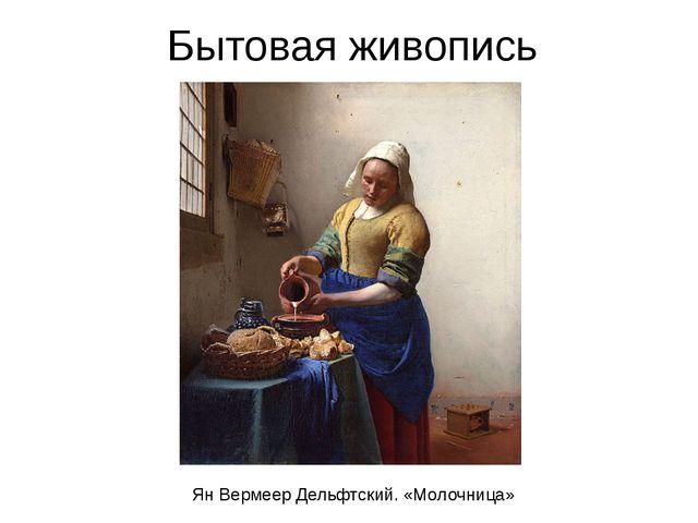 Бытовая живопись Ян Вермеер Дельфтский. «Молочница»