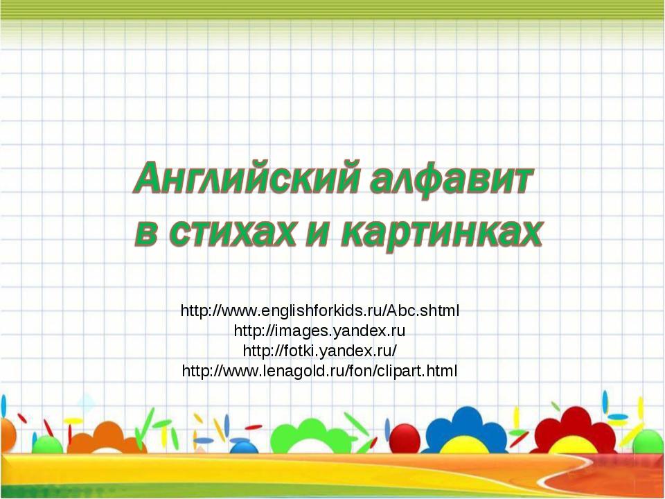 http://www.englishforkids.ru/Abc.shtml http://images.yandex.ru http://fotki.y...