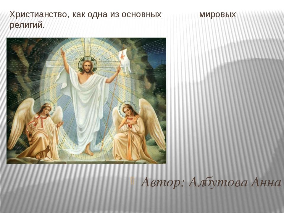 Автор: Албутова Анна Христианство, как одна из основных мировых религий.