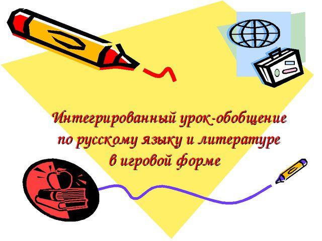Интегрированный урок-обобщение по русскому языку и литературе в игровой форме