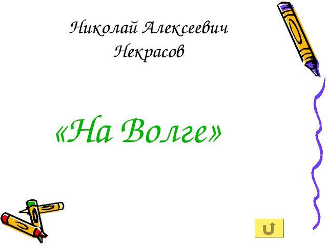 Николай Алексеевич Некрасов «На Волге»