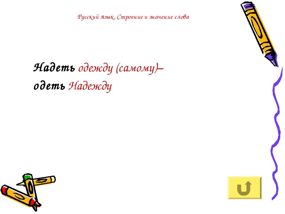 Русский язык. Строение и значение слова Надеть одежду (самому)– одеть Надежду