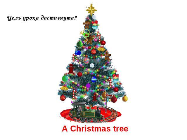 A Christmas tree Цель урока достигнута?