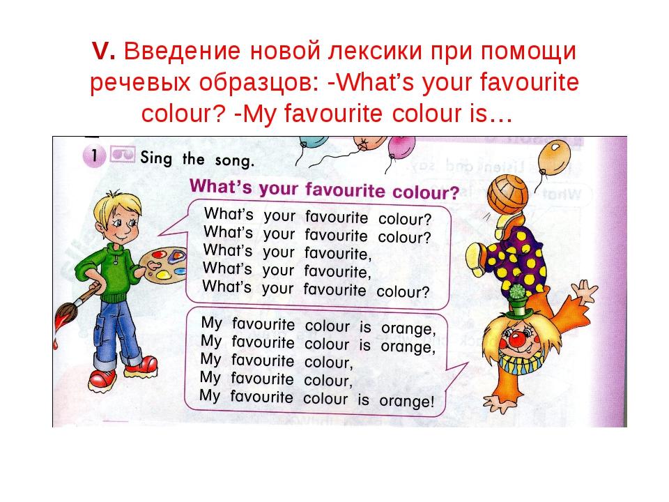 V. Введение новой лексики при помощи речевых образцов: -What's your favourite...