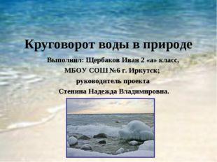 Круговорот воды в природе Выполнил: Щербаков Иван 2 «а» класс, МБОУ СОШ №6 г.