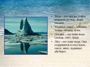 Вода – это пруды, озёра, родники, ручьи, моря, океаны. Водяные пары – гейзеры