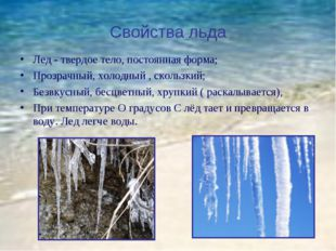 Свойства льда Лед - твердое тело, постоянная форма; Прозрачный, холодный , ск