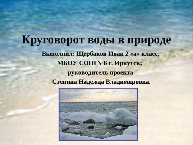 Круговорот воды в природе Выполнил: Щербаков Иван 2 «а» класс, МБОУ СОШ №6 г....