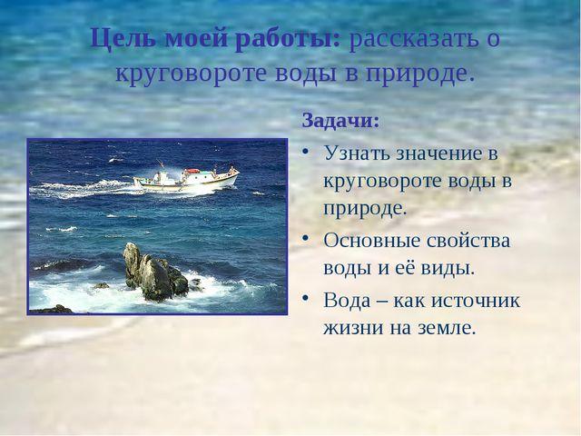 Цель моей работы: рассказать о круговороте воды в природе. Задачи: Узнать зн...