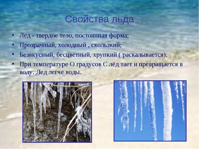 Свойства льда Лед - твердое тело, постоянная форма; Прозрачный, холодный , ск...