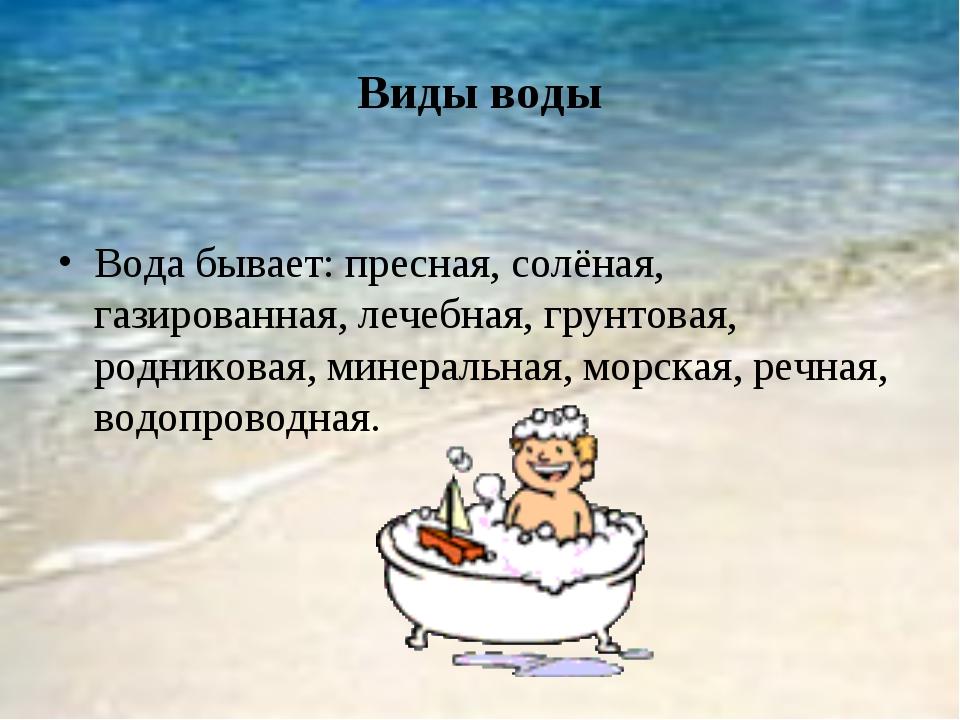 Виды воды Вода бывает: пресная, солёная, газированная, лечебная, грунтовая, р...
