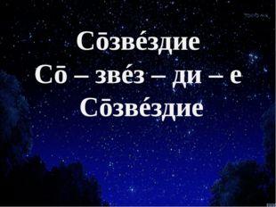 Сōзвéздие Сō – звéз – ди – е Сōзвéздие