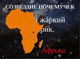 СŌЗВÉЗДИЕ ПŌЧЕМУЧЕК Сáмый жáркий материк. Áфрика