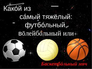 Какóй из ͜нáзванных мячéй сáмый тяжёлый: футбóльный, вōлейбóльный или ͜баскет