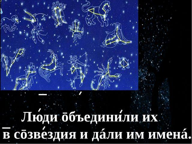Звёзд на͜ небе óчень мнóгō. Люди ōбъединили их в͜ сōзвездия и͜ дáли им именá.