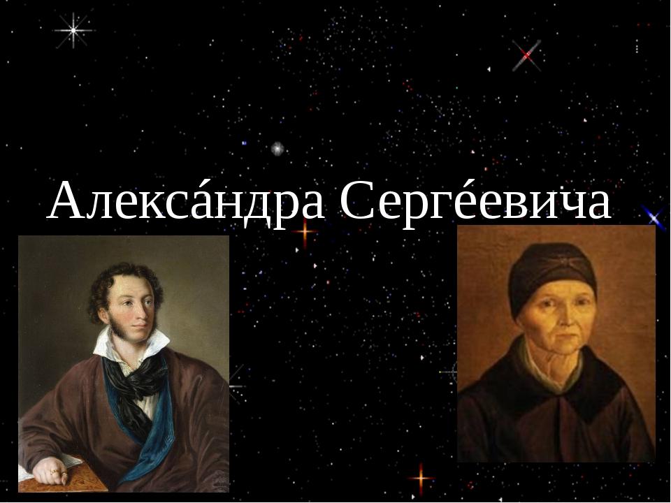 Назōви́те и́мя, óтчествō ня́ни Алексáндра Сергéевича Пу́шкина. Ари́на Рōдиóнō...