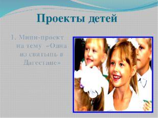 Проекты детей 1. Мини-проект на тему «Одна из святынь в Дагестане»