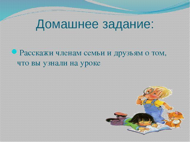 Домашнее задание: Расскажи членам семьи и друзьям о том, что вы узнали на уроке