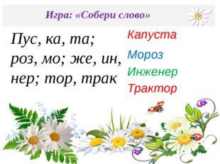 Игра: «Собери слово» Мороз Капуста Инженер Пус, ка, та; роз, мо; же, ин, нер