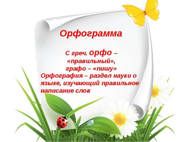 Орфограмма С греч. орфо – «правильный», графо – «пишу» Орфография – раздел на...