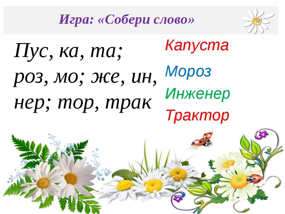 Игра: «Собери слово» Мороз Капуста Инженер Пус, ка, та; роз, мо; же, ин, нер...