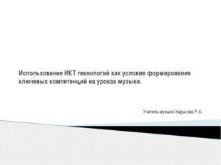 Учитель музыки Харькова Р.А. Использование ИКТ технологий как условие формир