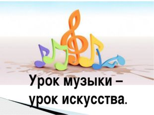 Урок музыки – Урок искусства. Урок музыки – урок искусства.