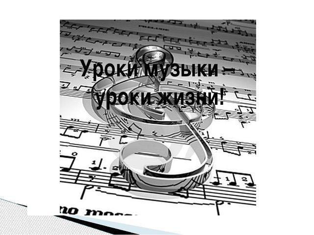 Уроки музыки – уроки жизни! Уроки музыки – уроки жизни!
