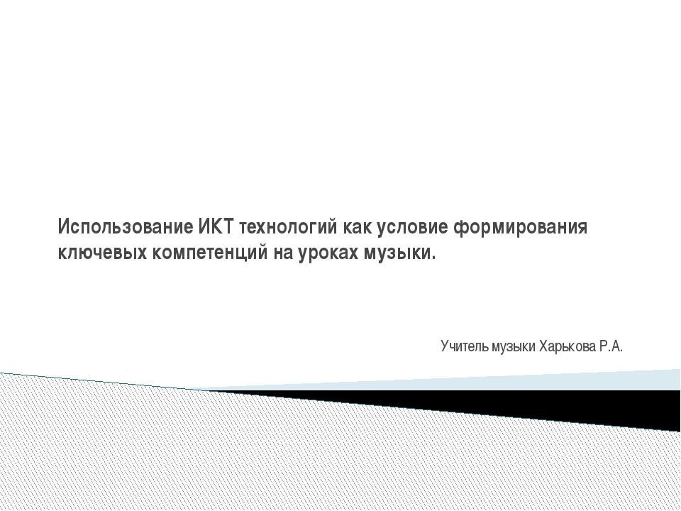 Учитель музыки Харькова Р.А. Использование ИКТ технологий как условие формир...
