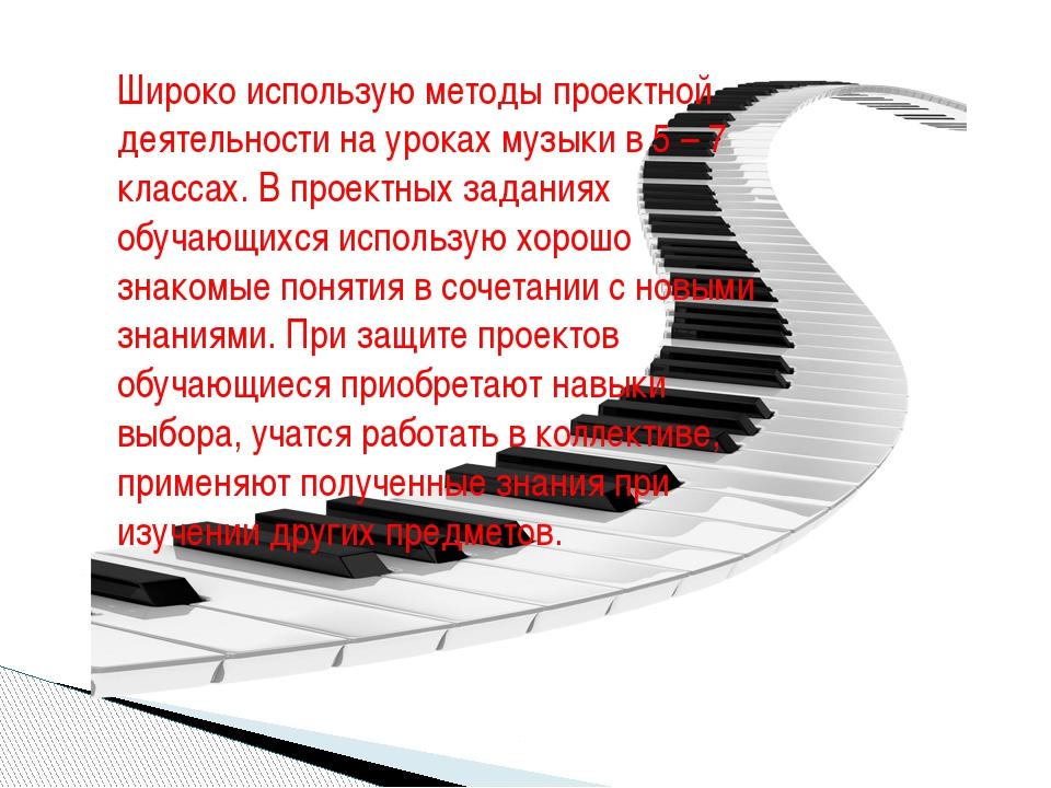 Широко использую методы проектной деятельности на уроках музыки в 5 – 7 класс...