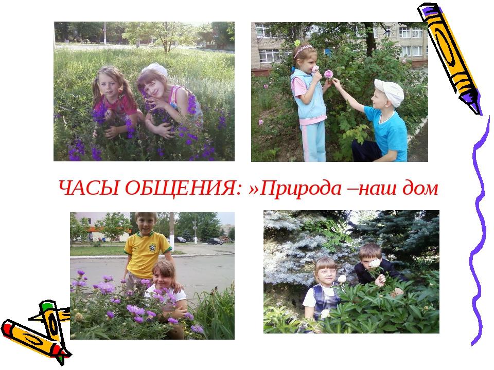 ЧАСЫ ОБЩЕНИЯ: »Природа –наш дом