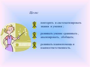 Цели: повторить и систематизировать знания и умения ; развивать умение сравни