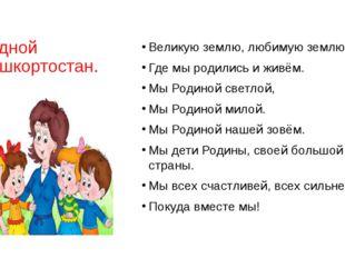 Родной Башкортостан. Великую землю, любимую землю. Где мы родились и живём. М