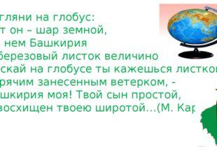 Взгляни на глобус: Вот он – шар земной, На нем Башкирия С березовый листок ве