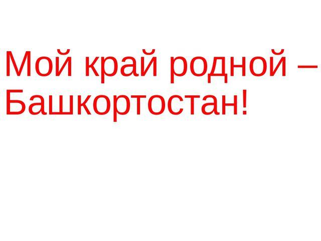 Мой край родной –Башкортостан!