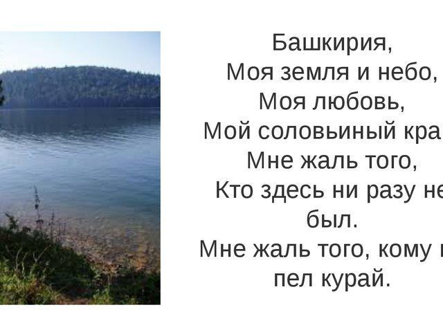 Башкирия, Моя земля и небо, Моя любовь, Мой соловьиный край! Мне жаль того, К...