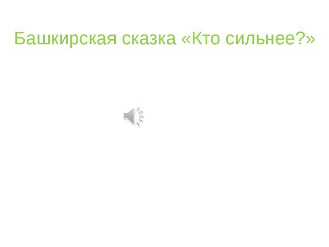 Башкирская сказка «Кто сильнее?»