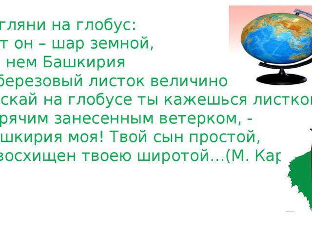 Взгляни на глобус: Вот он – шар земной, На нем Башкирия С березовый листок ве...