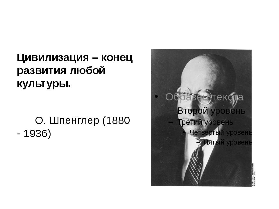 Цивилизация – конец развития любой культуры. О. Шпенглер (1880 - 1936)