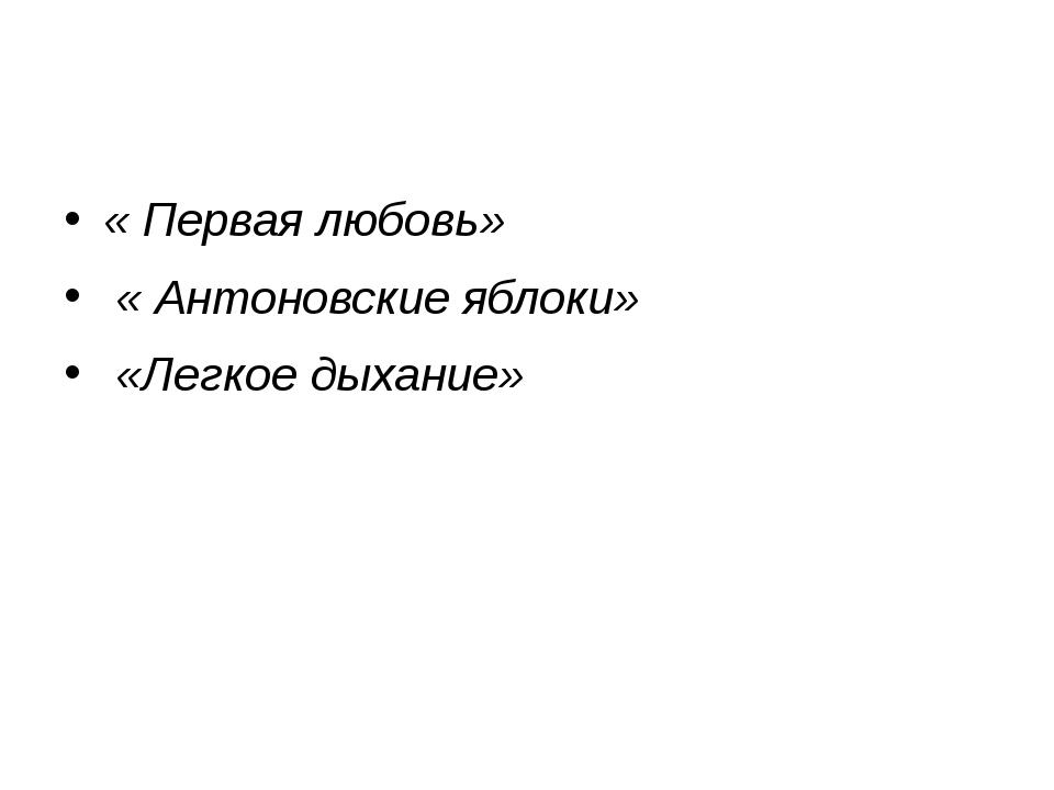 « Первая любовь» « Антоновские яблоки» «Легкое дыхание»