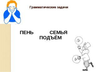 Грамматические задачи ПЕНЬ СЕМЬЯ ПОДЪЁМ .