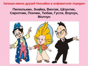 Пилюлькин, Знайка, Винтик, Шпунтик, Сиропчик, Пончик, Тюбик, Гусля, Ворчун,