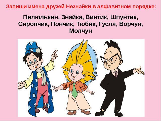 Пилюлькин, Знайка, Винтик, Шпунтик, Сиропчик, Пончик, Тюбик, Гусля, Ворчун,...