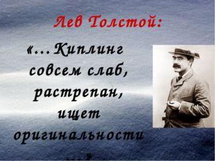 Лев Толстой: «…Киплинг совсем слаб, растрепан, ищет оригинальности…»