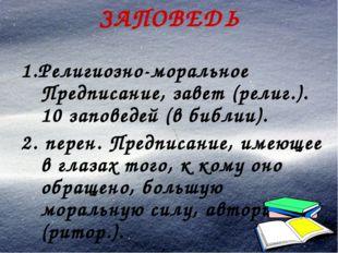ЗАПОВЕДЬ 1.Религиозно-моральное Предписание, завет (религ.). 10 заповедей (в