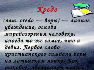 Кредо (лат. credo — верю) — личное убеждение, основа мировоззрения человека,