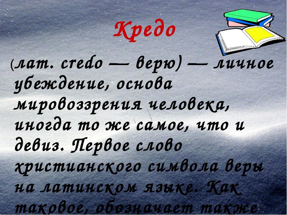 Кредо (лат. credo — верю) — личное убеждение, основа мировоззрения человека,...