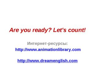 Are you ready? Let's count! Интернет-ресурсы: http://www.animationlibrary.com