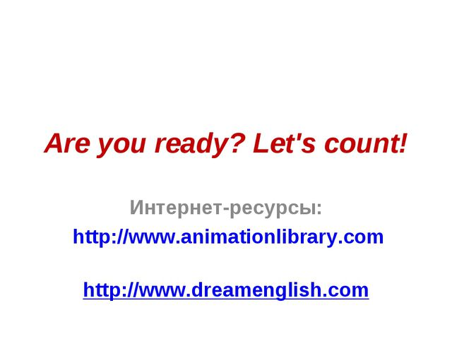 Are you ready? Let's count! Интернет-ресурсы: http://www.animationlibrary.com...