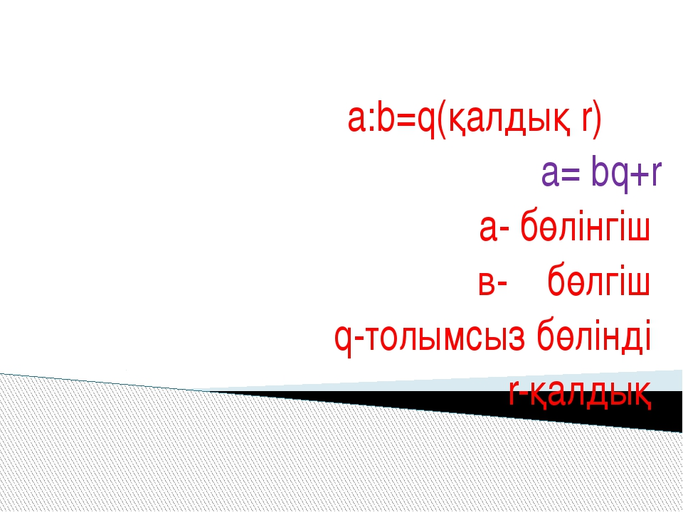 а:b=q(қалдық r) a= bq+r a- бөлінгіш в- бөлгіш q-толымсыз бөлінді r-қалдық